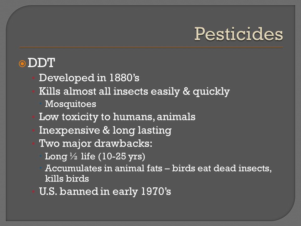  DDT Developed in 1880's Kills almost all insects easily & quickly  Mosquitoes Low toxicity to humans, animals Inexpensive & long lasting Two major