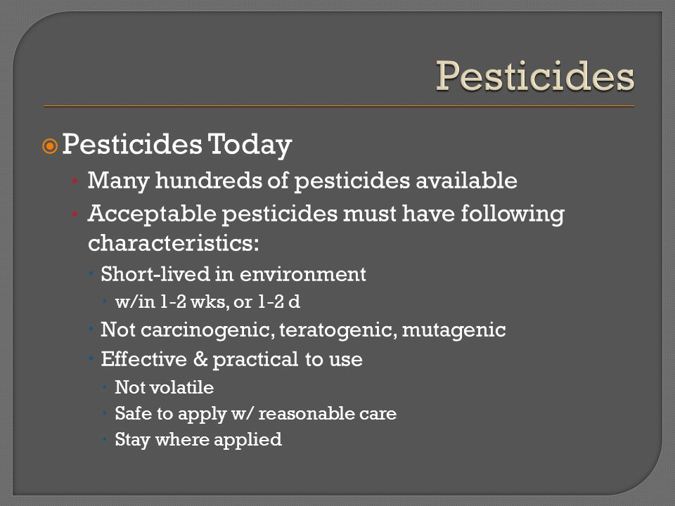  Pesticides Today Many hundreds of pesticides available Acceptable pesticides must have following characteristics:  Short-lived in environment  w/i