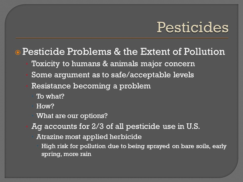  Pesticide Problems & the Extent of Pollution Toxicity to humans & animals major concern Some argument as to safe/acceptable levels Resistance becomi