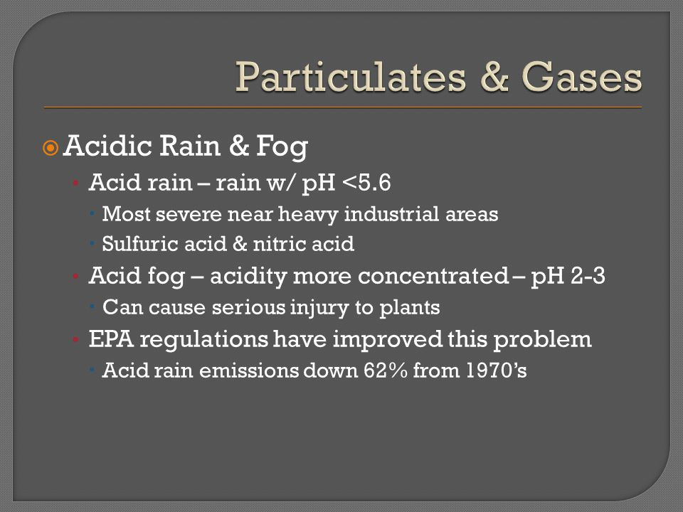  Acidic Rain & Fog Acid rain – rain w/ pH <5.6  Most severe near heavy industrial areas  Sulfuric acid & nitric acid Acid fog – acidity more concentrated – pH 2-3  Can cause serious injury to plants EPA regulations have improved this problem  Acid rain emissions down 62% from 1970's