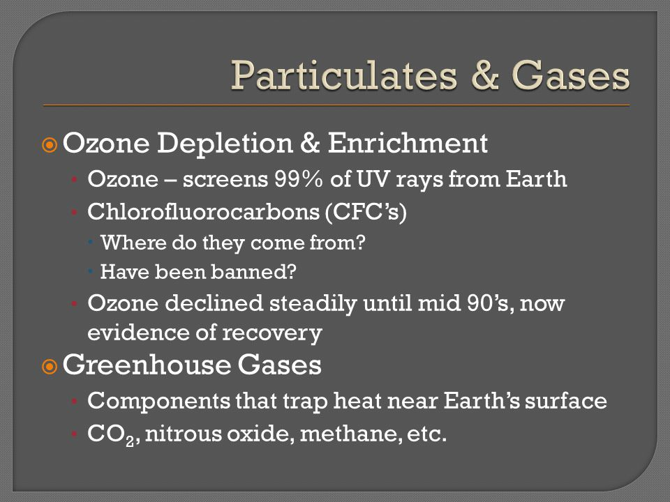  Ozone Depletion & Enrichment Ozone – screens 99% of UV rays from Earth Chlorofluorocarbons (CFC's)  Where do they come from?  Have been banned? Oz