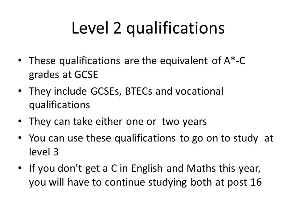 Level 2 qualifications These qualifications are the equivalent of A*-C grades at GCSE They include GCSEs, BTECs and vocational qualifications They can take either one or two years You can use these qualifications to go on to study at level 3 If you don't get a C in English and Maths this year, you will have to continue studying both at post 16