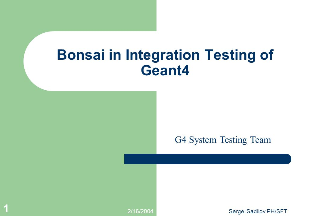2/16/2004Sergei Sadilov PH/SFT 1 Bonsai in Integration Testing of Geant4 This presentation will probably involve audience discussion, which will creat