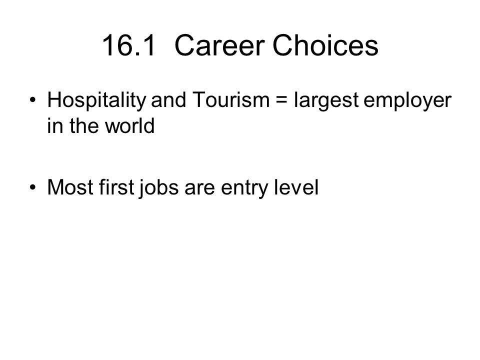 16.1 Career Choices Hospitality and Tourism = largest employer in the world Most first jobs are entry level
