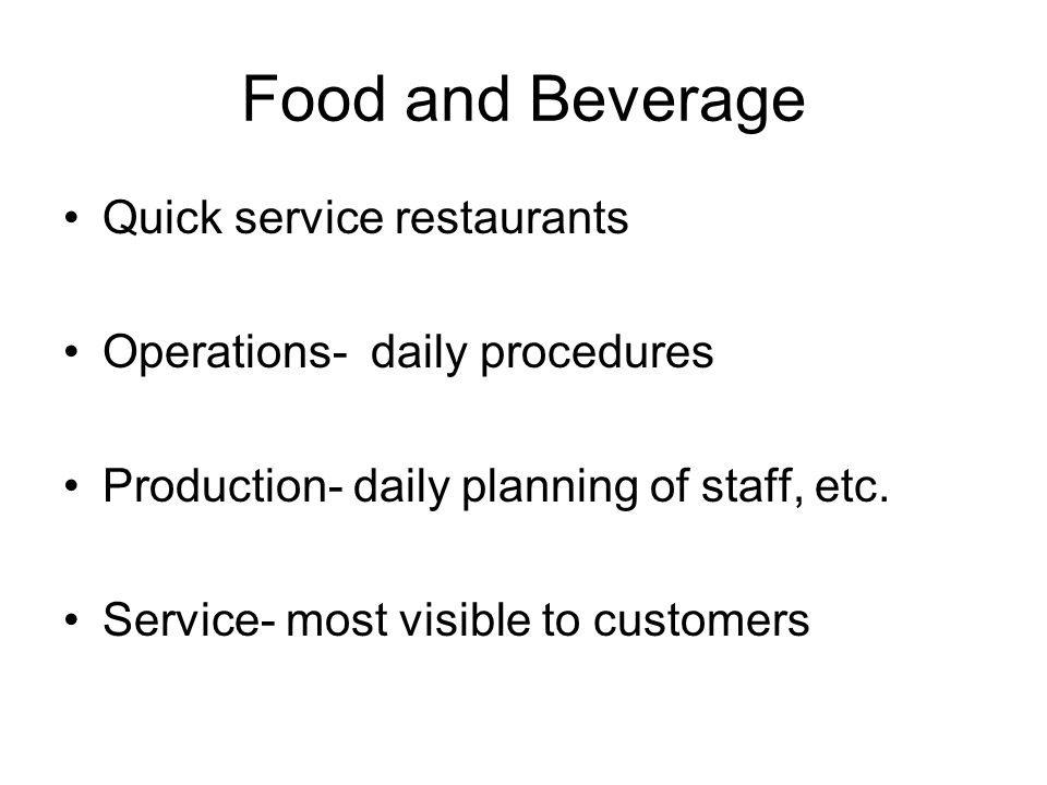 Food and Beverage Quick service restaurants Operations- daily procedures Production- daily planning of staff, etc. Service- most visible to customers