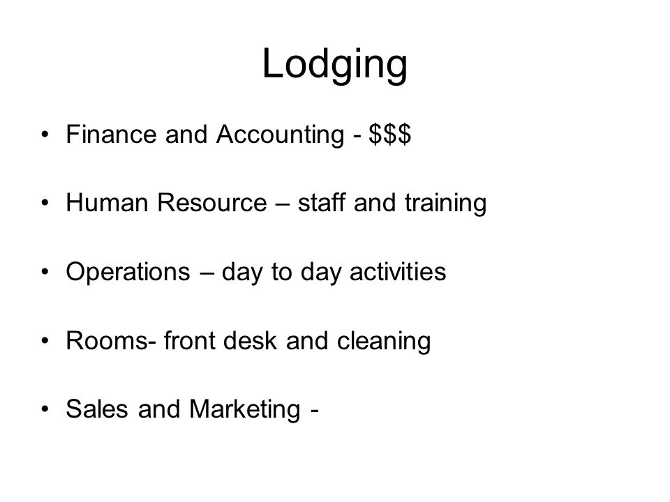 Lodging Finance and Accounting - $$$ Human Resource – staff and training Operations – day to day activities Rooms- front desk and cleaning Sales and Marketing -
