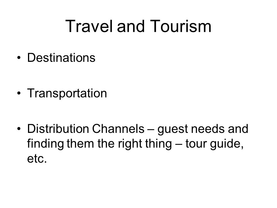 Travel and Tourism Destinations Transportation Distribution Channels – guest needs and finding them the right thing – tour guide, etc.