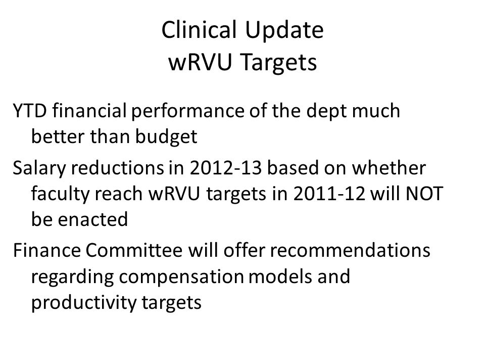 Clinical Update wRVU Targets YTD financial performance of the dept much better than budget Salary reductions in 2012-13 based on whether faculty reach