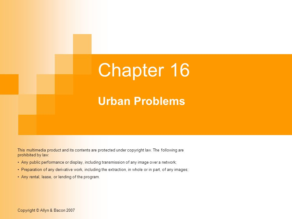 Copyright © Allyn & Bacon 2007 Chapter 16 Urban Problems This multimedia product and its contents are protected under copyright law.