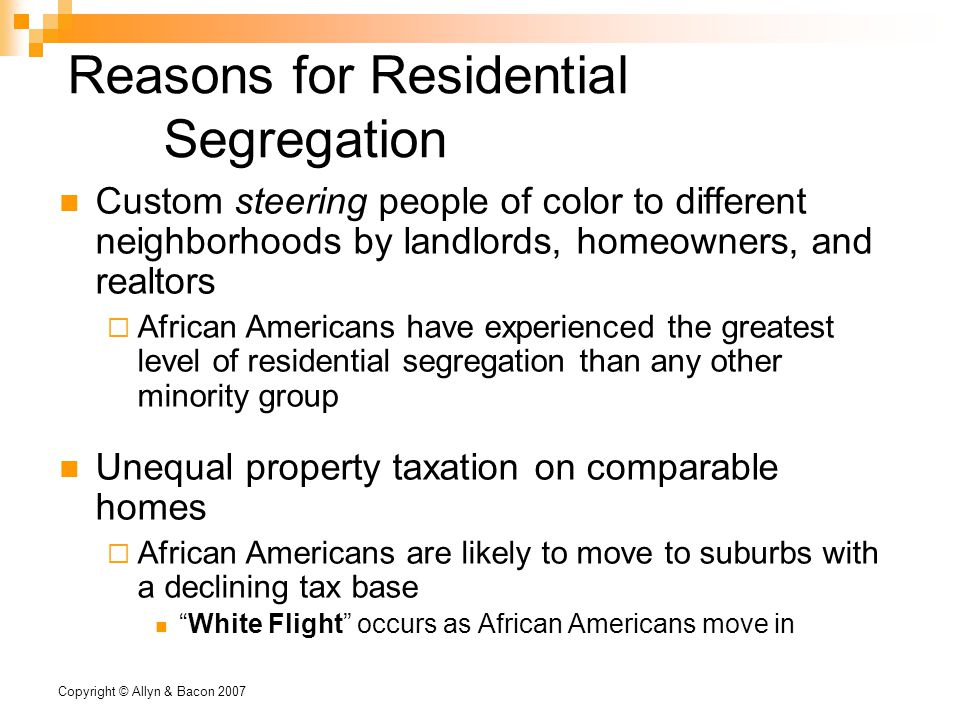 Copyright © Allyn & Bacon 2007 Reasons for Residential Segregation Custom steering people of color to different neighborhoods by landlords, homeowners, and realtors  African Americans have experienced the greatest level of residential segregation than any other minority group Unequal property taxation on comparable homes  African Americans are likely to move to suburbs with a declining tax base White Flight occurs as African Americans move in