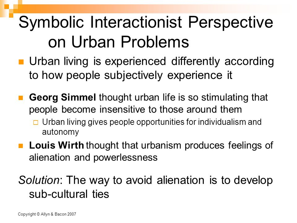 Copyright © Allyn & Bacon 2007 Symbolic Interactionist Perspective on Urban Problems Urban living is experienced differently according to how people subjectively experience it Georg Simmel thought urban life is so stimulating that people become insensitive to those around them  Urban living gives people opportunities for individualism and autonomy Louis Wirth thought that urbanism produces feelings of alienation and powerlessness Solution: The way to avoid alienation is to develop sub-cultural ties