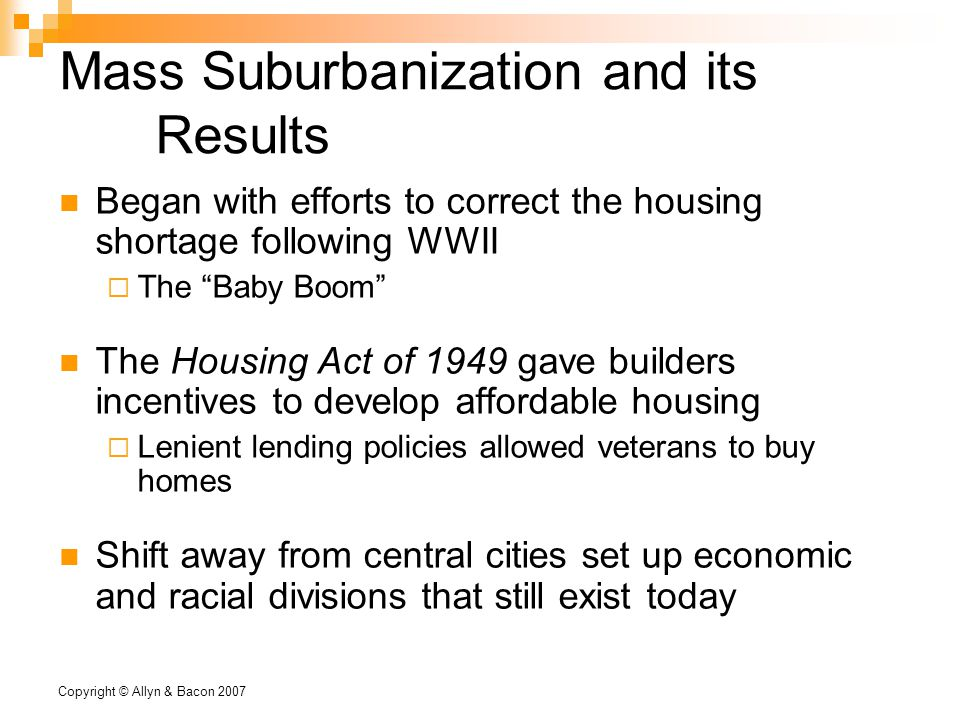Copyright © Allyn & Bacon 2007 Mass Suburbanization and its Results Began with efforts to correct the housing shortage following WWII  The Baby Boom The Housing Act of 1949 gave builders incentives to develop affordable housing  Lenient lending policies allowed veterans to buy homes Shift away from central cities set up economic and racial divisions that still exist today