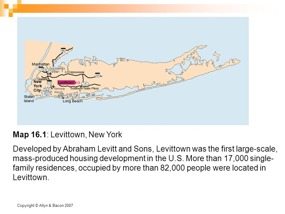 Copyright © Allyn & Bacon 2007 Map 16.1: Levittown, New York Developed by Abraham Levitt and Sons, Levittown was the first large-scale, mass-produced housing development in the U.S.