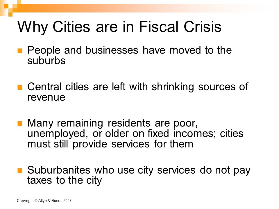 Copyright © Allyn & Bacon 2007 Why Cities are in Fiscal Crisis People and businesses have moved to the suburbs Central cities are left with shrinking sources of revenue Many remaining residents are poor, unemployed, or older on fixed incomes; cities must still provide services for them Suburbanites who use city services do not pay taxes to the city