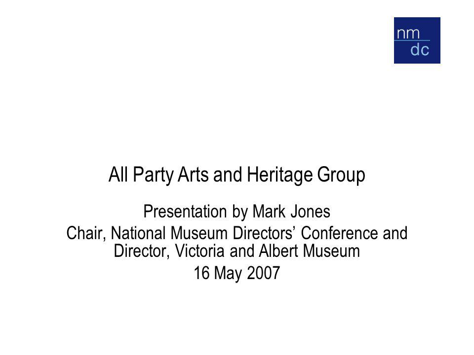 All Party Arts and Heritage Group Presentation by Mark Jones Chair, National Museum Directors' Conference and Director, Victoria and Albert Museum 16 May 2007