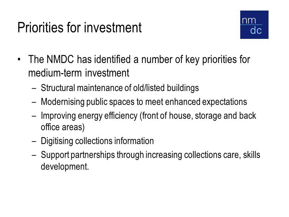 Priorities for investment The NMDC has identified a number of key priorities for medium-term investment –Structural maintenance of old/listed buildings –Modernising public spaces to meet enhanced expectations –Improving energy efficiency (front of house, storage and back office areas) –Digitising collections information –Support partnerships through increasing collections care, skills development.