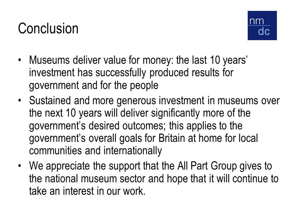 Conclusion Museums deliver value for money: the last 10 years' investment has successfully produced results for government and for the people Sustained and more generous investment in museums over the next 10 years will deliver significantly more of the government's desired outcomes; this applies to the government's overall goals for Britain at home for local communities and internationally We appreciate the support that the All Part Group gives to the national museum sector and hope that it will continue to take an interest in our work.