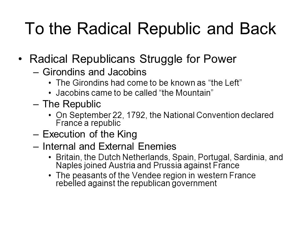 To the Radical Republic and Back The Terror –Committee of Public Safety Two main tasks: to secure the Republic against its enemies, and to carry out a radical republican program –Reign of Terror To protect the Republic from its internal enemies and to satisfy demands from the sans-culottes for immediate action, the Committee of Public Safety instituted a Reign of Terror.