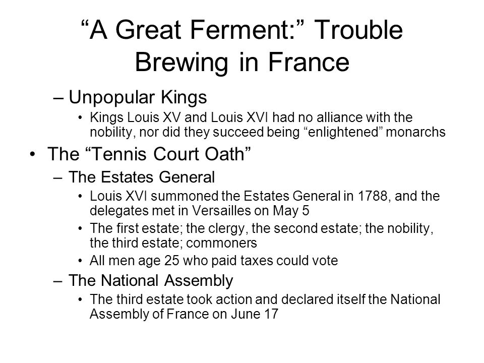 A Great Ferment: Trouble Brewing in France Storming the Bastille –Peasant Revolts July and August, peasants throughout France revolted against their lords –The Great Fear Many nobles fled France and became known as the emigres The End of the Old Order –Declaration of Rights of Man and Citizen On August 26, the Assembly proclaimed the Declaration of Rights of Man and Citizen –March to Versailles Parisian women infuriated by high bread prices and food shortages, marched to Versailles, surrounded the palace, and forced the king back to Paris
