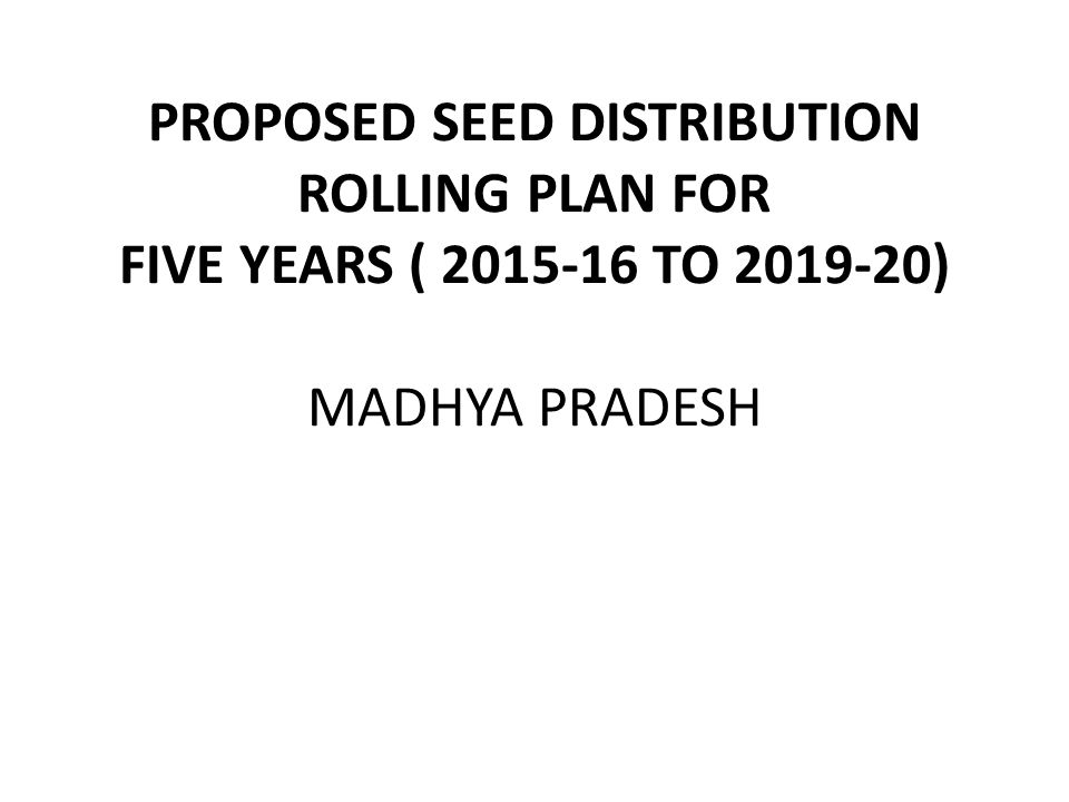 PROPOSED SEED DISTRIBUTION ROLLING PLAN FOR FIVE YEARS ( 2015-16 TO 2019-20) MADHYA PRADESH