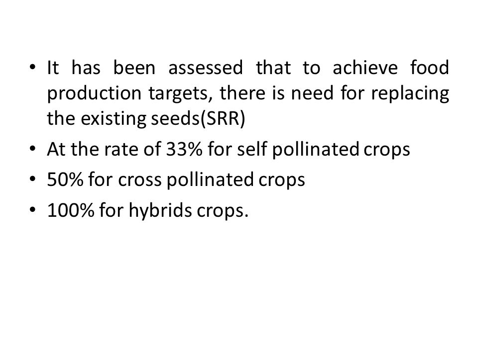 It has been assessed that to achieve food production targets, there is need for replacing the existing seeds(SRR) At the rate of 33% for self pollinated crops 50% for cross pollinated crops 100% for hybrids crops.