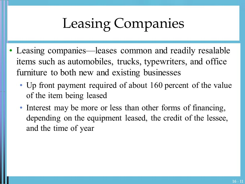 16 - 11 Leasing Companies Leasing companies—leases common and readily resalable items such as automobiles, trucks, typewriters, and office furniture to both new and existing businesses Up front payment required of about 160 percent of the value of the item being leased Interest may be more or less than other forms of financing, depending on the equipment leased, the credit of the lessee, and the time of year