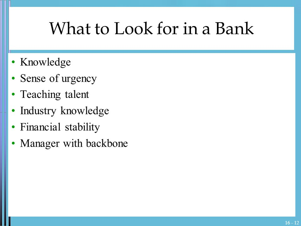 16 - 12 What to Look for in a Bank Knowledge Sense of urgency Teaching talent Industry knowledge Financial stability Manager with backbone