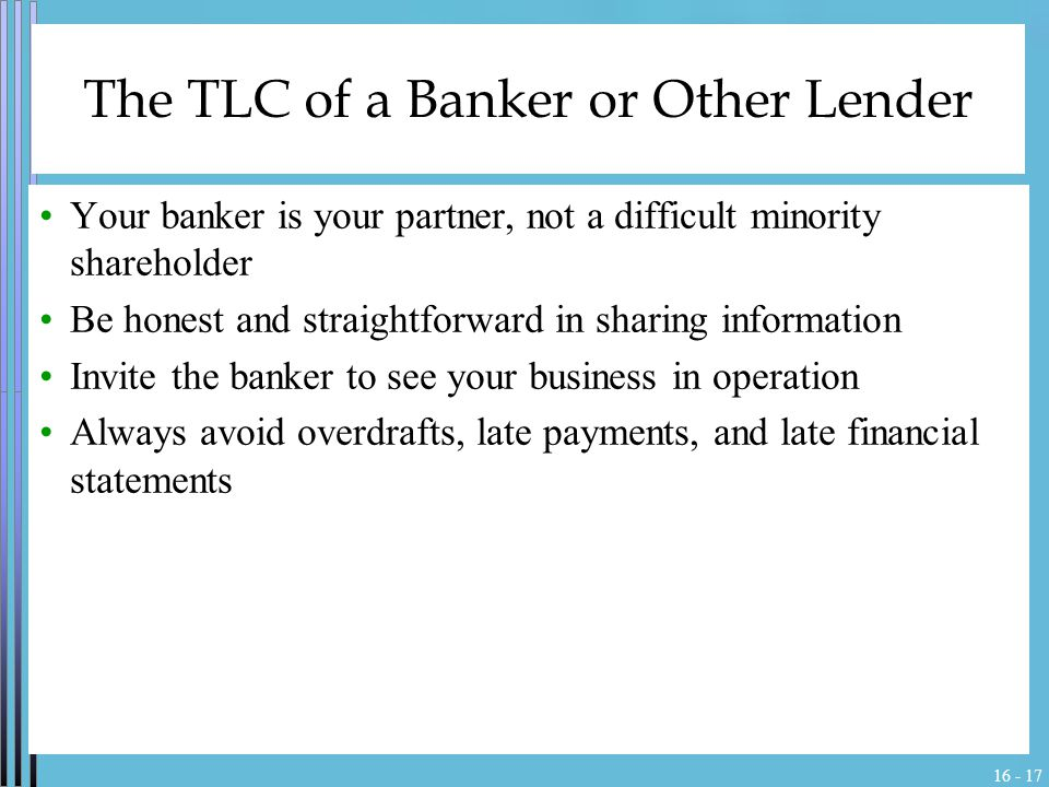 16 - 17 The TLC of a Banker or Other Lender Your banker is your partner, not a difficult minority shareholder Be honest and straightforward in sharing information Invite the banker to see your business in operation Always avoid overdrafts, late payments, and late financial statements