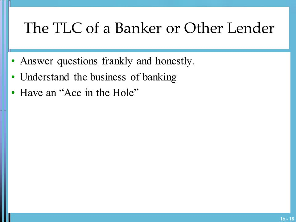 16 - 18 The TLC of a Banker or Other Lender Answer questions frankly and honestly.