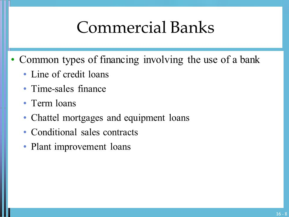 16 - 8 Commercial Banks Common types of financing involving the use of a bank Line of credit loans Time-sales finance Term loans Chattel mortgages and equipment loans Conditional sales contracts Plant improvement loans