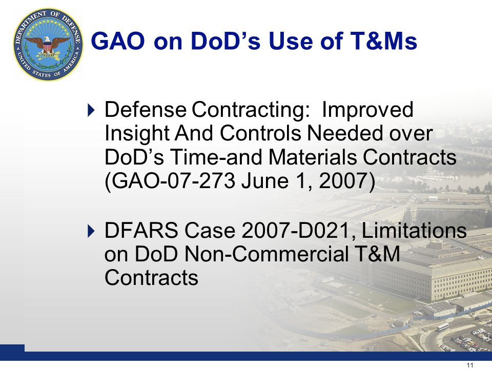 11 GAO on DoD's Use of T&Ms  Defense Contracting: Improved Insight And Controls Needed over DoD's Time-and Materials Contracts (GAO-07-273 June 1, 2007)  DFARS Case 2007-D021, Limitations on DoD Non-Commercial T&M Contracts