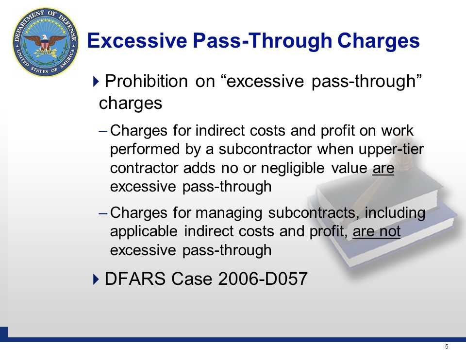 5 Excessive Pass-Through Charges  Prohibition on excessive pass-through charges –Charges for indirect costs and profit on work performed by a subcontractor when upper-tier contractor adds no or negligible value are excessive pass-through –Charges for managing subcontracts, including applicable indirect costs and profit, are not excessive pass-through  DFARS Case 2006-D057