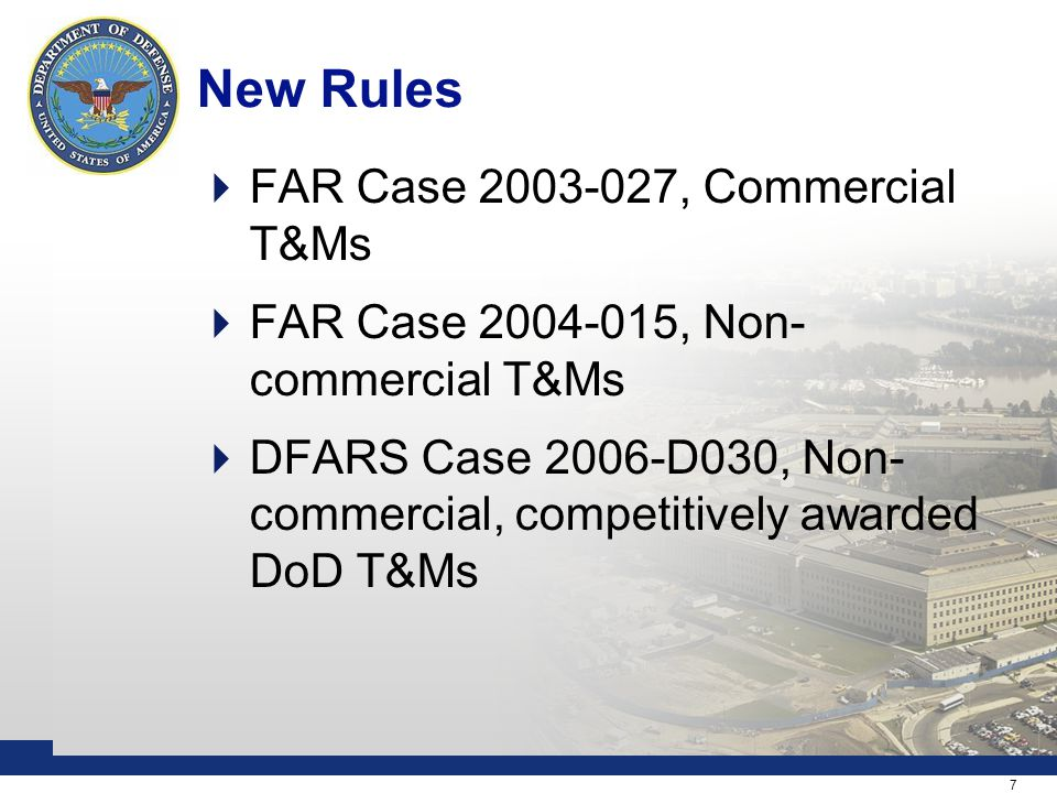 7 New Rules  FAR Case 2003-027, Commercial T&Ms  FAR Case 2004-015, Non- commercial T&Ms  DFARS Case 2006-D030, Non- commercial, competitively awarded DoD T&Ms