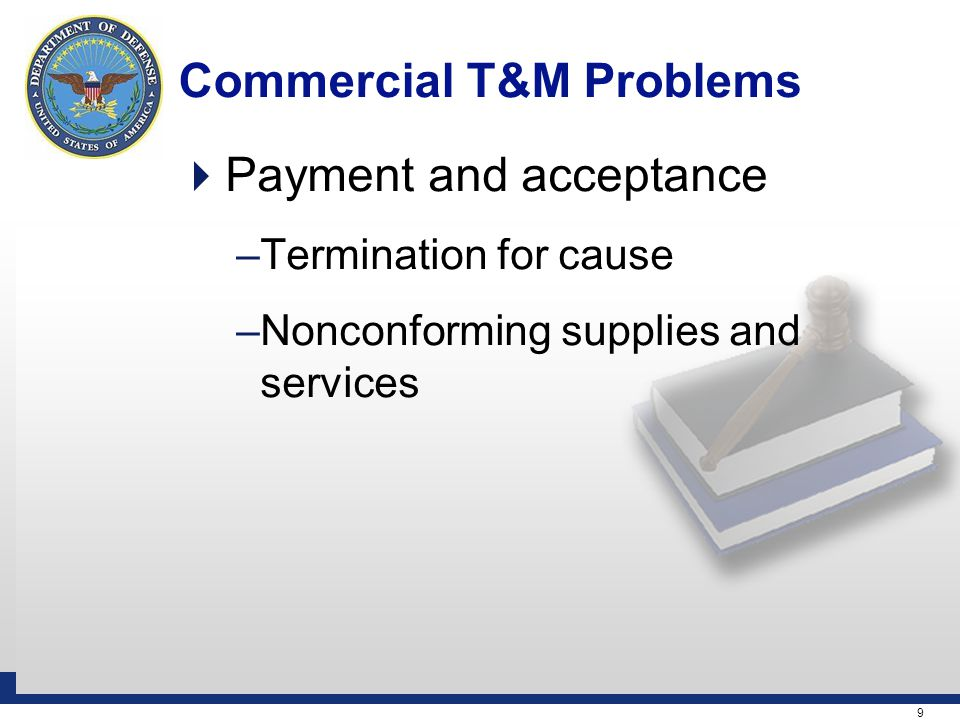 9 Commercial T&M Problems  Payment and acceptance –Termination for cause –Nonconforming supplies and services