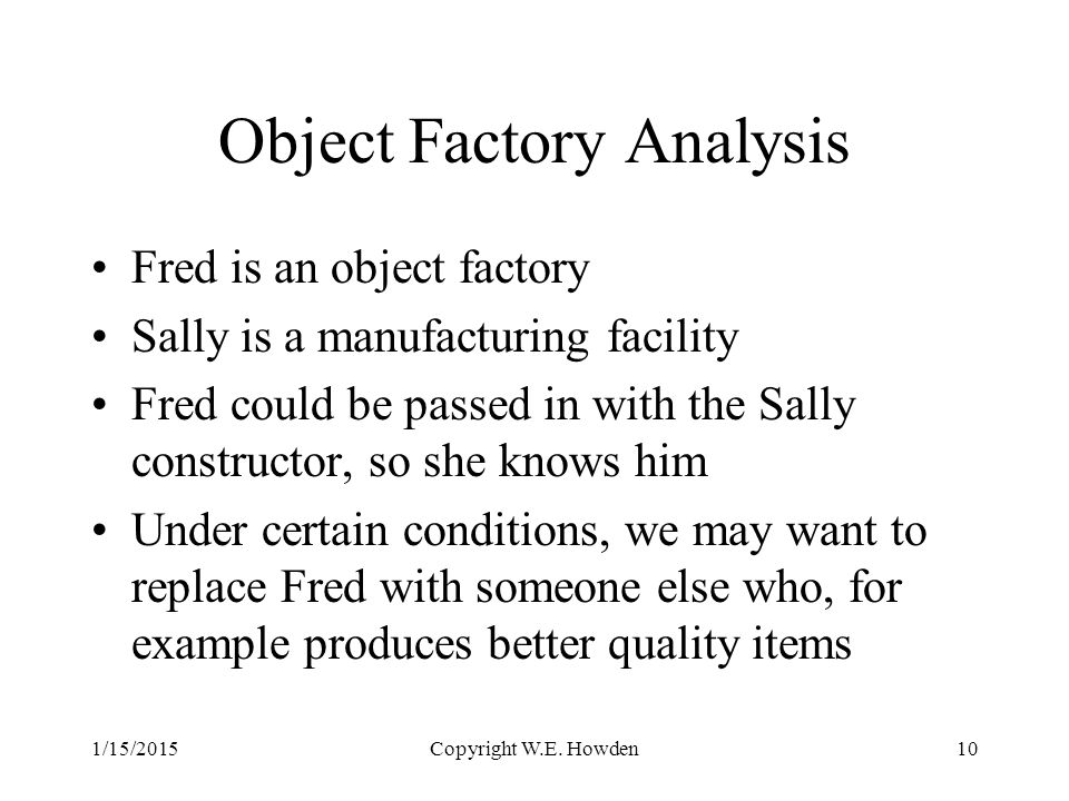 Object Factory Analysis Fred is an object factory Sally is a manufacturing facility Fred could be passed in with the Sally constructor, so she knows him Under certain conditions, we may want to replace Fred with someone else who, for example produces better quality items 1/15/2015Copyright W.E.