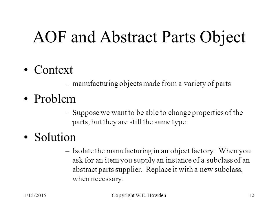 AOF and Abstract Parts Object Context –manufacturing objects made from a variety of parts Problem –Suppose we want to be able to change properties of the parts, but they are still the same type Solution –Isolate the manufacturing in an object factory.