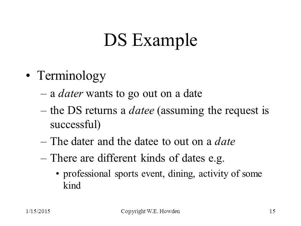 DS Example Terminology –a dater wants to go out on a date –the DS returns a datee (assuming the request is successful) –The dater and the datee to out on a date –There are different kinds of dates e.g.