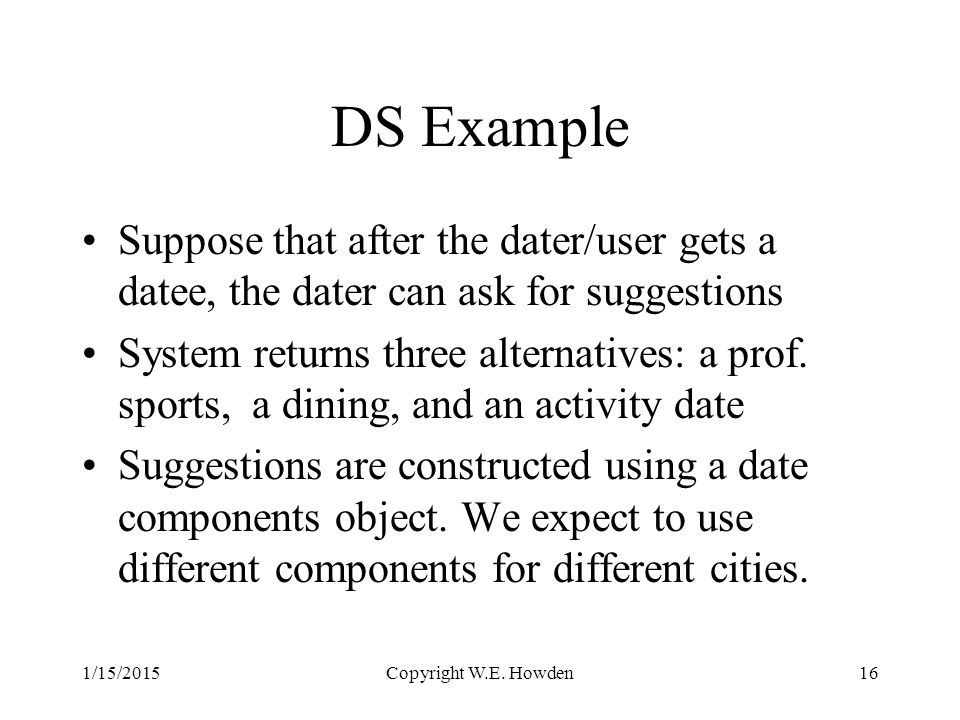 DS Example Suppose that after the dater/user gets a datee, the dater can ask for suggestions System returns three alternatives: a prof.
