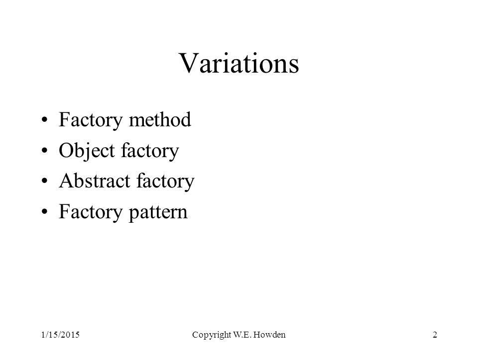 Variations Factory method Object factory Abstract factory Factory pattern Copyright W.E.