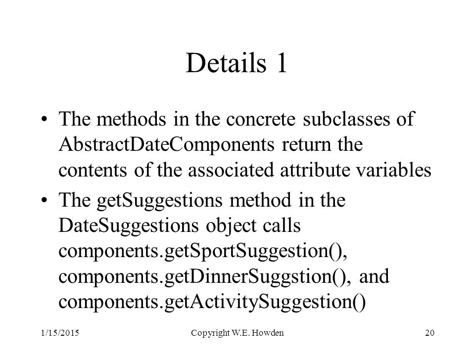 Details 1 The methods in the concrete subclasses of AbstractDateComponents return the contents of the associated attribute variables The getSuggestions method in the DateSuggestions object calls components.getSportSuggestion(), components.getDinnerSuggstion(), and components.getActivitySuggestion() 1/15/2015Copyright W.E.