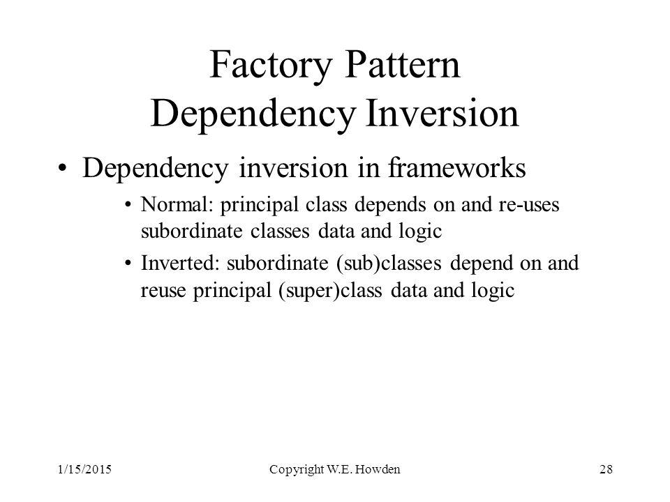 Factory Pattern Dependency Inversion Dependency inversion in frameworks Normal: principal class depends on and re-uses subordinate classes data and logic Inverted: subordinate (sub)classes depend on and reuse principal (super)class data and logic 1/15/2015Copyright W.E.