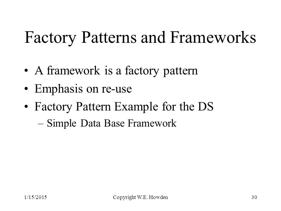 Factory Patterns and Frameworks A framework is a factory pattern Emphasis on re-use Factory Pattern Example for the DS –Simple Data Base Framework 1/15/2015Copyright W.E.