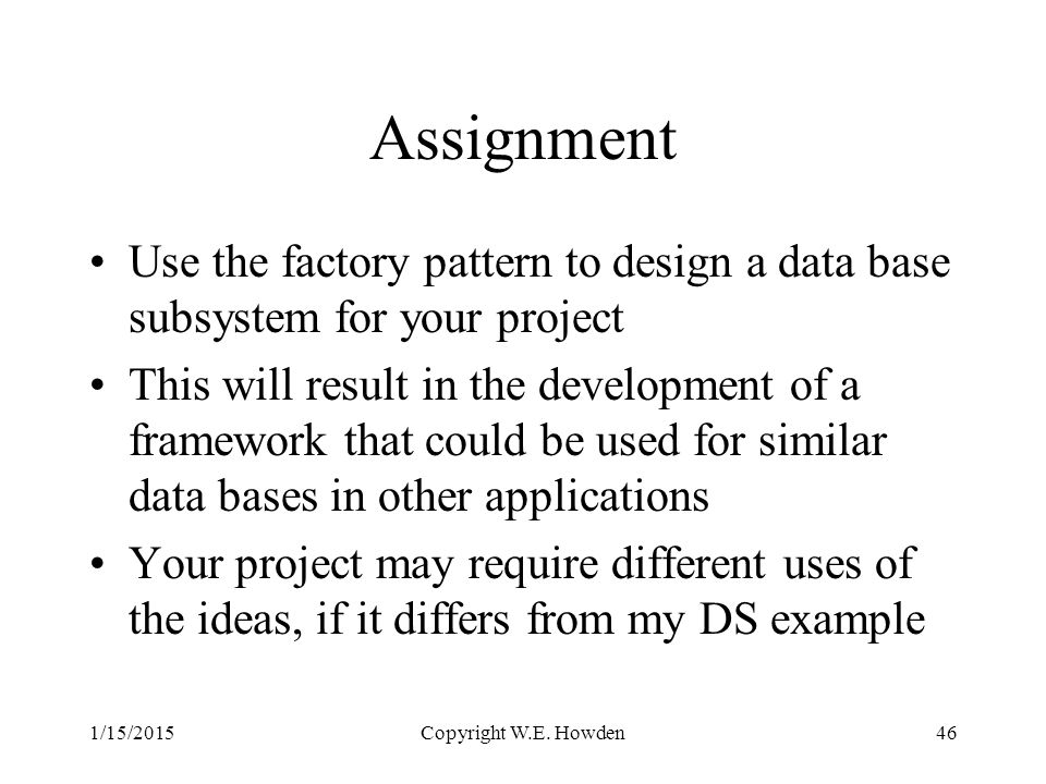 Assignment Use the factory pattern to design a data base subsystem for your project This will result in the development of a framework that could be used for similar data bases in other applications Your project may require different uses of the ideas, if it differs from my DS example 1/15/2015Copyright W.E.