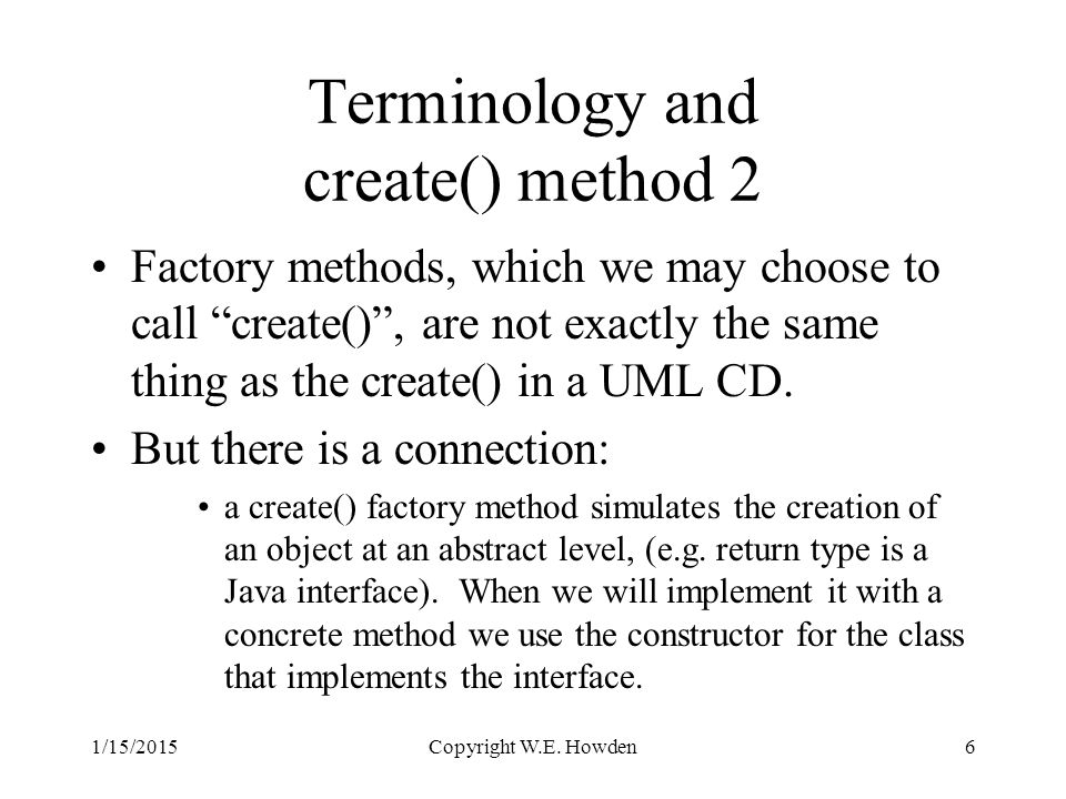 Terminology and create() method 2 Factory methods, which we may choose to call create() , are not exactly the same thing as the create() in a UML CD.