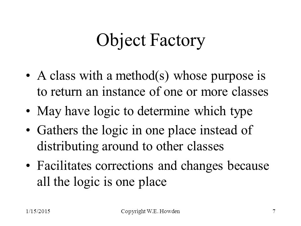 Object Factory A class with a method(s) whose purpose is to return an instance of one or more classes May have logic to determine which type Gathers the logic in one place instead of distributing around to other classes Facilitates corrections and changes because all the logic is one place Copyright W.E.