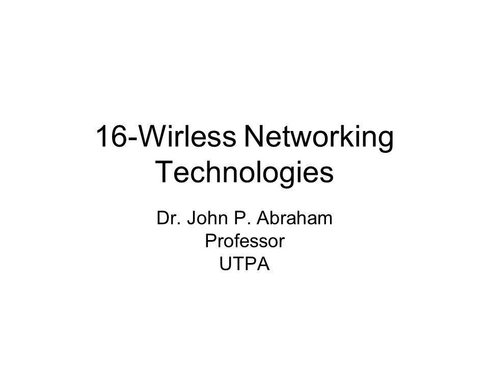 16-Wirless Networking Technologies Dr. John P. Abraham Professor UTPA