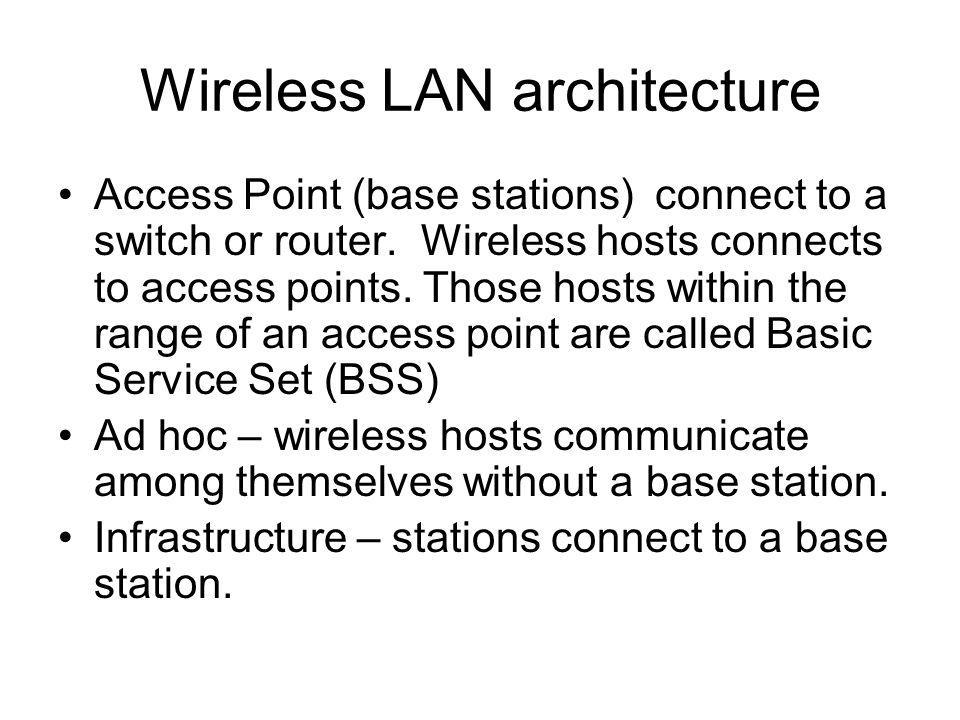 Wireless LAN architecture Access Point (base stations) connect to a switch or router.