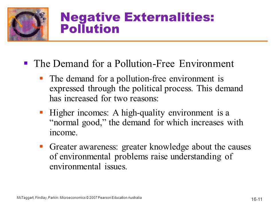 16-11 McTaggart, Findlay, Parkin: Microeconomics © 2007 Pearson Education Australia Negative Externalities: Pollution  The Demand for a Pollution-Free Environment  The demand for a pollution-free environment is expressed through the political process.