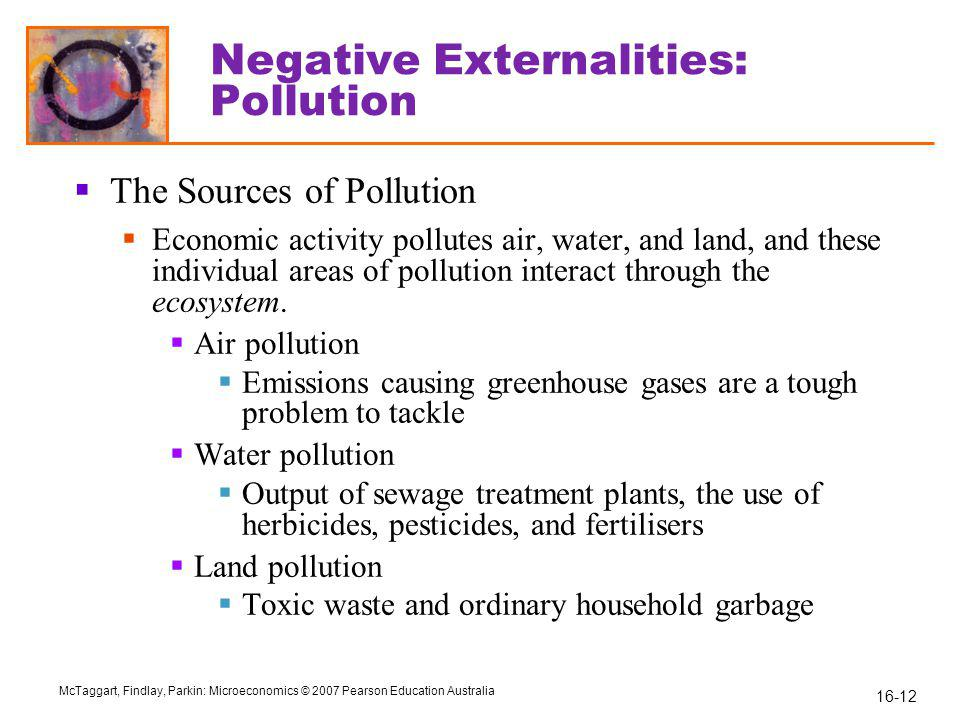 16-12 McTaggart, Findlay, Parkin: Microeconomics © 2007 Pearson Education Australia Negative Externalities: Pollution  The Sources of Pollution  Economic activity pollutes air, water, and land, and these individual areas of pollution interact through the ecosystem.