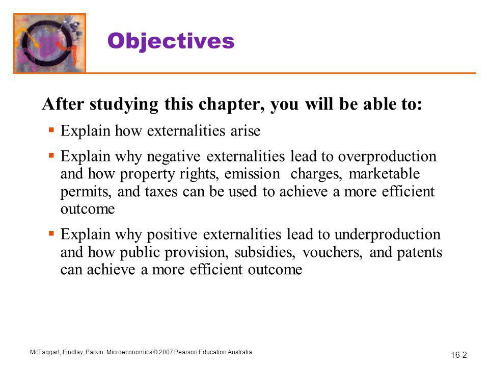 16-2 McTaggart, Findlay, Parkin: Microeconomics © 2007 Pearson Education Australia Objectives After studying this chapter, you will be able to:  Explain how externalities arise  Explain why negative externalities lead to overproduction and how property rights, emission charges, marketable permits, and taxes can be used to achieve a more efficient outcome  Explain why positive externalities lead to underproduction and how public provision, subsidies, vouchers, and patents can achieve a more efficient outcome